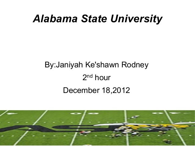 Alabama State University  By:Janiyah Keshawn Rodney           2nd hour      December 18,2012