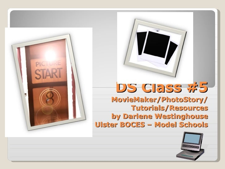 DS Class #5 MovieMaker/PhotoStory/ Tutorials/Resources by Darlene Westinghouse Ulster BOCES – Model Schools