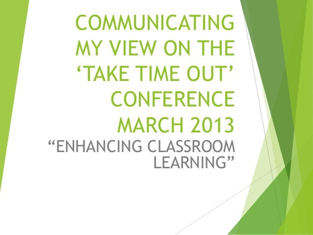 """COMMUNICATINGMY VIEW ON THE""""TAKE TIME OUT""""CONFERENCEMARCH 2013""""ENHANCING CLASSROOMLEARNING"""""""