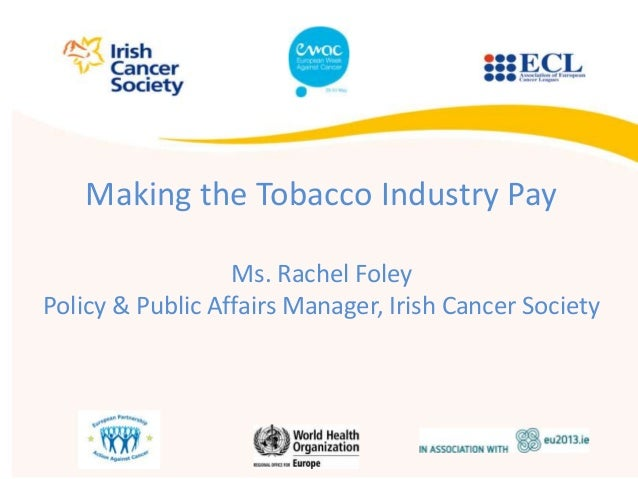 Making the Tobacco Industry PayMs. Rachel FoleyPolicy & Public Affairs Manager, Irish Cancer Society