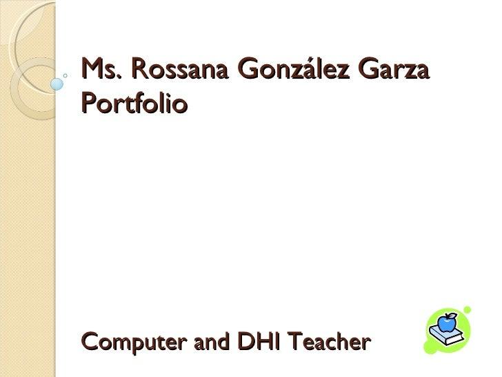 Ms. Rossana Gonz ález Garza Portfolio Computer and DHI Teacher