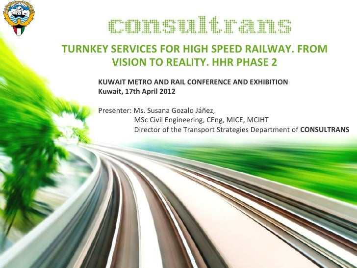 TURNKEY SERVICES FOR HIGH SPEED RAILWAY. FROM        VISION TO REALITY. HHR PHASE 2      KUWAIT METRO AND RAIL CONFERENCE ...