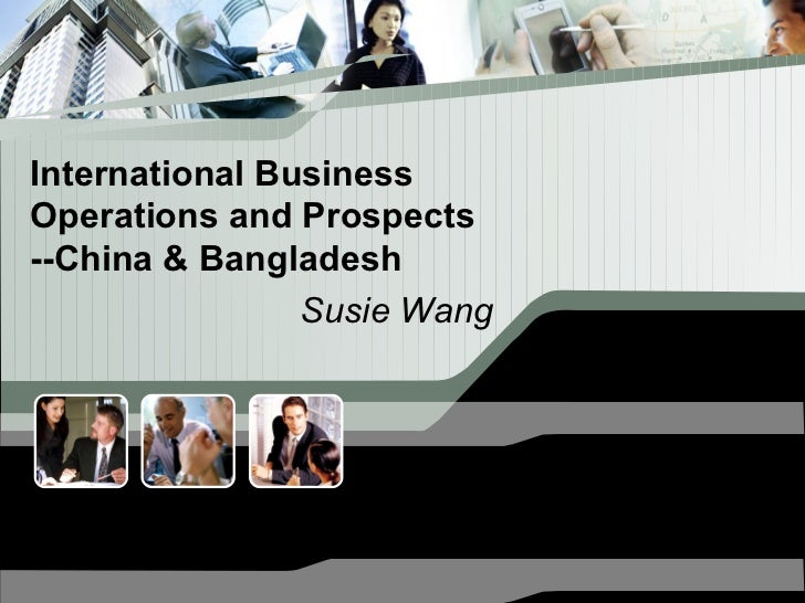 International BusinessOperations and Prospects--China & Bangladesh                Susie Wang