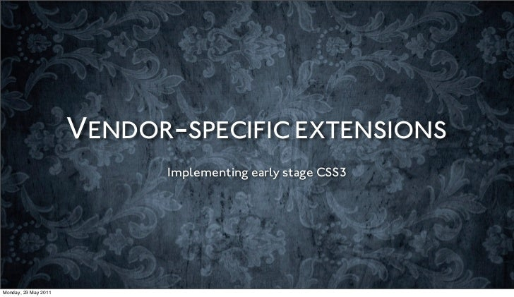 VENDOR-SPECIFIC EXTENSIONS                            Implementing early stage CSS3Monday, 23 May 2011