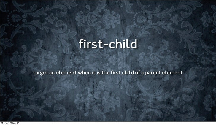 first-child                      target an element when it is the first child of a parent elementMonday, 23 May 2011