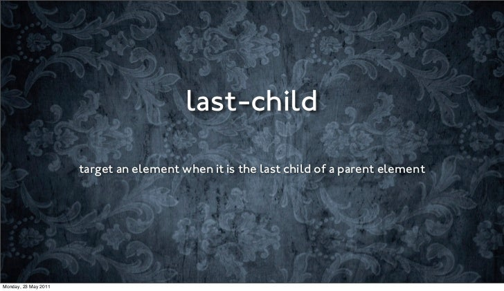last-child                      target an element when it is the last child of a parent elementMonday, 23 May 2011