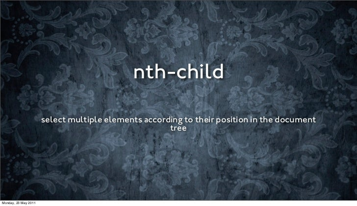 nth-child                      select multiple elements according to their position in the document                       ...