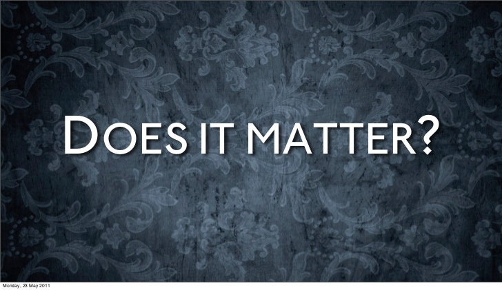 DOES IT MATTER?Monday, 23 May 2011