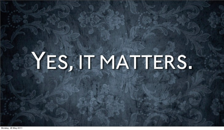YES, IT MATTERS.Monday, 23 May 2011