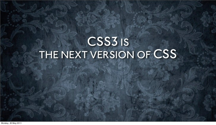 CSS3 IS                      THE NEXT VERSION OF CSSMonday, 23 May 2011