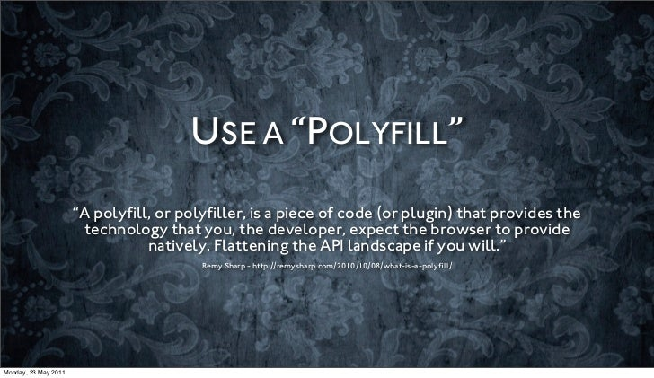 """USE A """"POLYFILL""""                      """"A polyfill, or polyfiller, is a piece of code (or plugin) that provides the          ..."""