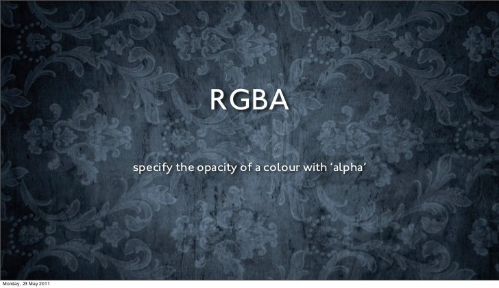 RGBA                      specify the opacity of a colour with 'alpha'Monday, 23 May 2011