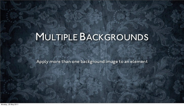 MULTIPLE BACKGROUNDS                      Apply more than one background image to an elementMonday, 23 May 2011