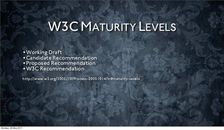 W3C MATURITY LEVELS                      •Working Draft                      •Candidate Recommendation                    ...