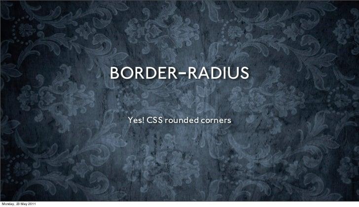 BORDER-RADIUS                       Yes! CSS rounded cornersMonday, 23 May 2011