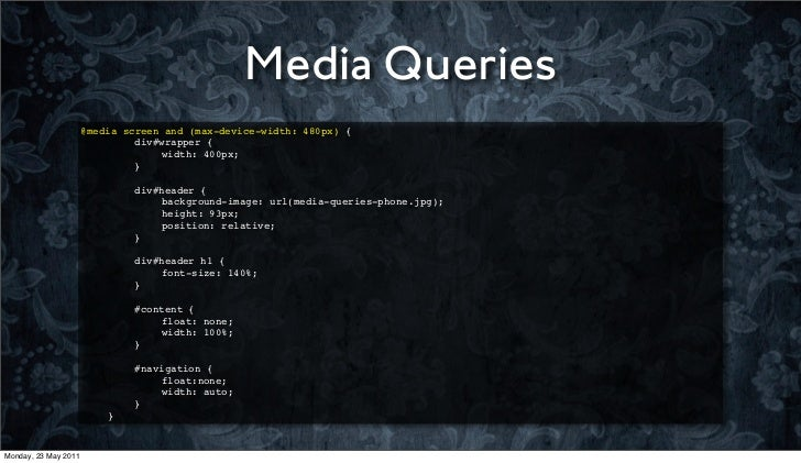 Media Queries                      @media screen and (max-device-width: 480px) {                      !   !    div#wrapper...