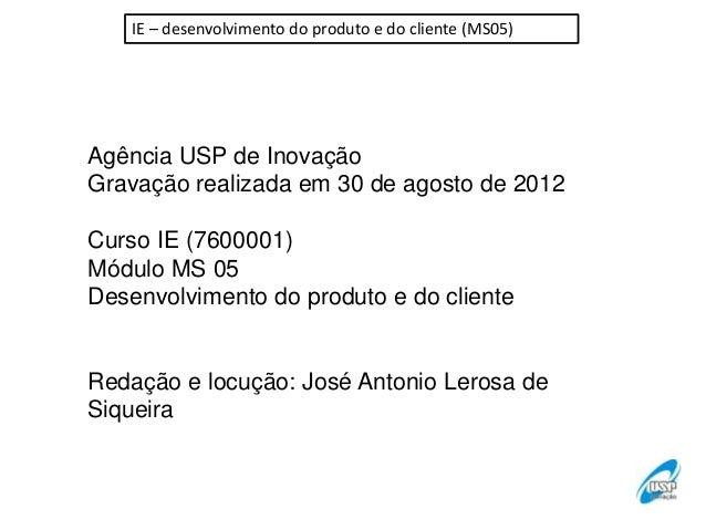 IE – desenvolvimento do produto e do cliente (MS05)  Agência USP de Inovação Gravação realizada em 30 de agosto de 2012 Cu...