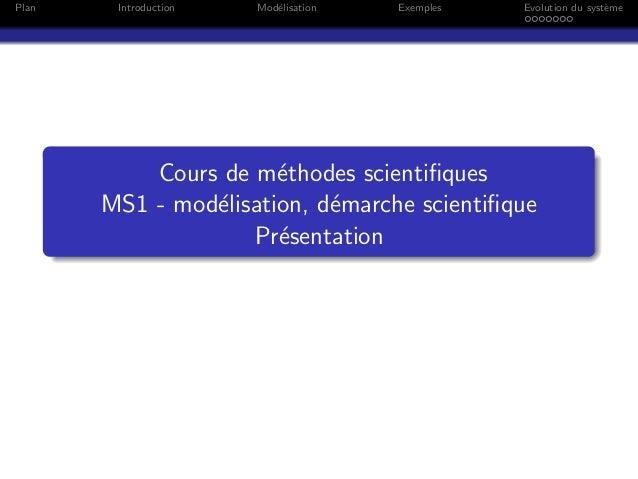 Plan Introduction Mod´elisation Exemples Evolution du syst`eme Cours de m´ethodes scientifiques MS1 - mod´elisation, d´emar...