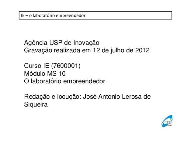 IE – o laboratório empreendedor  Agência USP de Inovação Gravação realizada em 12 de julho de 2012 Curso IE (7600001) Módu...