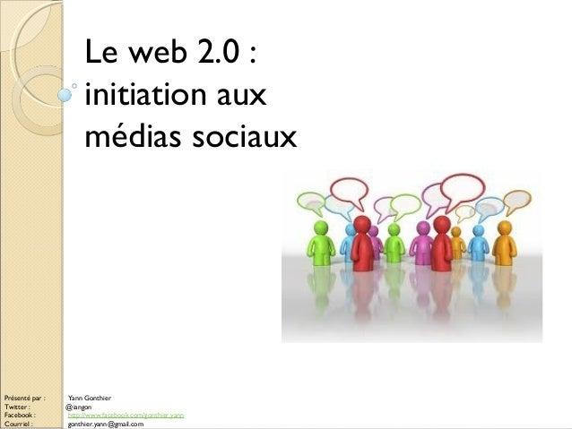 Le web 2.0 : initiation aux médias sociaux Présenté par : Yann Gonthier Twitter : @iangon Facebook : http://www.facebook.c...
