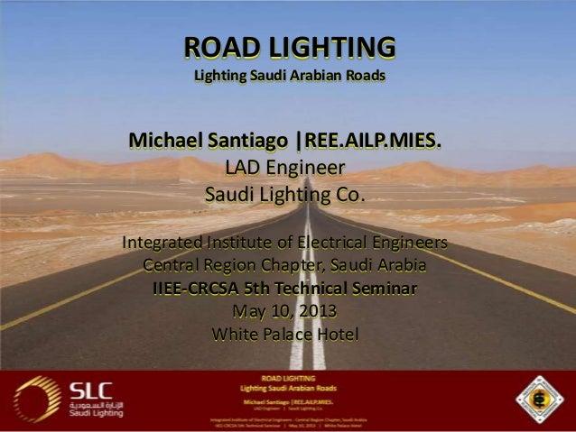 ROAD LIGHTING Lighting Saudi Arabian Roads  Michael Santiago |REE.AILP.MIES. LAD Engineer Saudi Lighting Co. Integrated In...