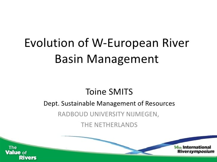 Evolution of W-European River Basin Management Toine SMITS Dept. Sustainable Management of Resources RADBOUD UNIVERSITY NI...