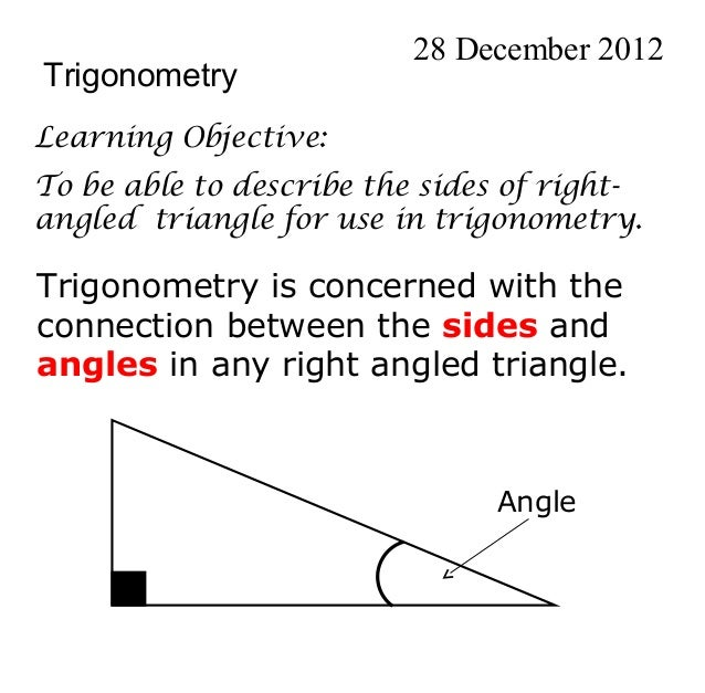28 December 2012TrigonometryLearning Objective:To be able to describe the sides of right-angled triangle for use in trigon...