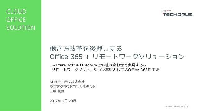 Copyright © NHN Techorus Corp. NHN テコラス株式会社 シニアクラウドコンサルタント 三瓶 義雄 2017年 7月 20日 働き方改革を後押しする Office 365 + リモートワークソリューション ~Azu...