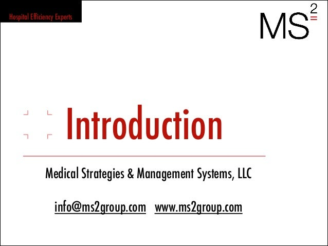 IntroductionMedical Strategies & Management Systems, LLCinfo@ms2group.com www.ms2group.comHospital Efficiency Experts