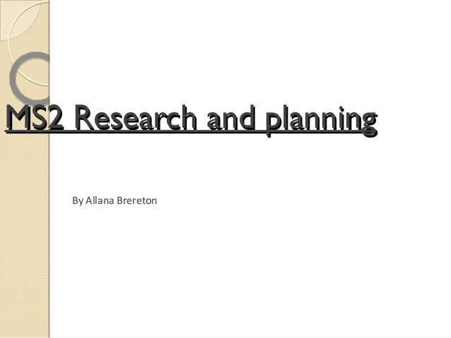 MS2 Research and planning    By Allana Brereton