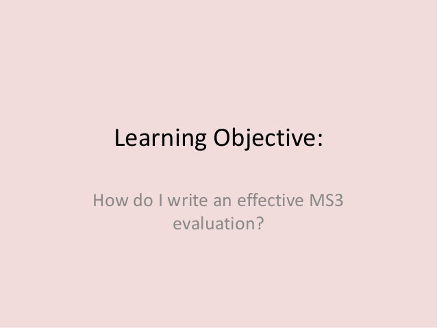 Learning Objective:How do I write an effective MS3         evaluation?