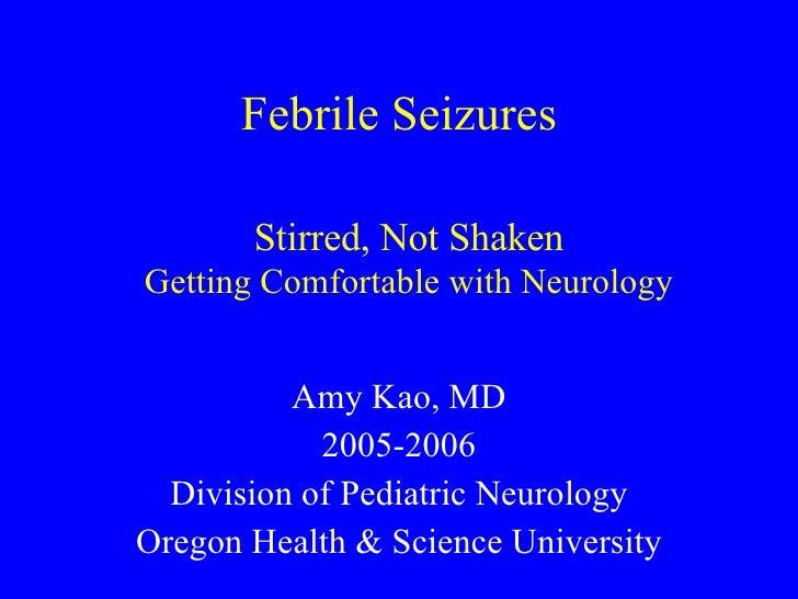 Febrile Seizures Amy Kao, MD 2005-2006 Division of Pediatric Neurology Oregon Health & Science University Stirred, Not Sha...