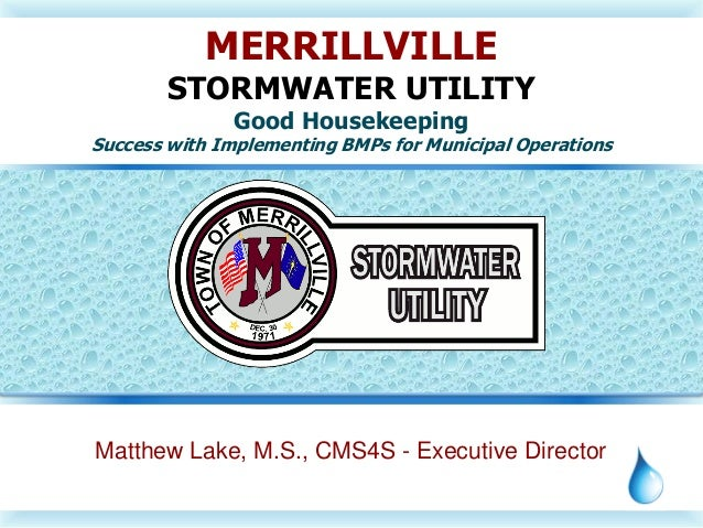Matthew Lake, M.S., CMS4S - Executive Director MERRILLVILLE STORMWATER UTILITY Good Housekeeping Success with Implementing...