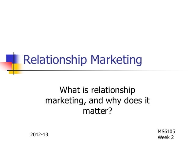 Relationship Marketing What is relationship marketing, and why does it matter? MS6105 Week 2 2012-13