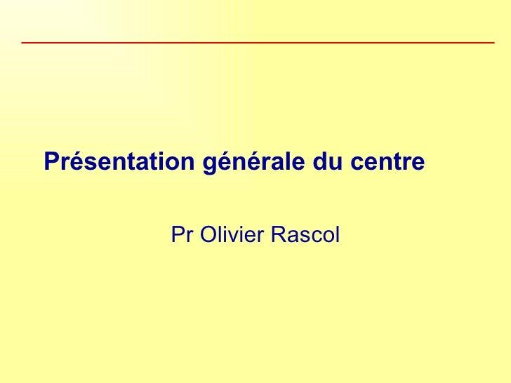 Présentation générale du centre Pr Olivier Rascol