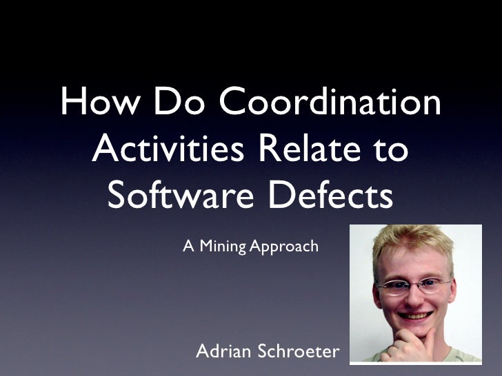 How Do Coordination  Activities Relate to   Software Defects       A Mining Approach            Adrian Schroeter