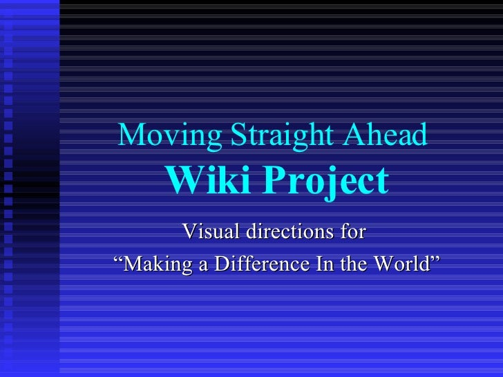 """Moving Straight Ahead  Wiki Project Visual directions for  """"Making a Difference In the World"""""""