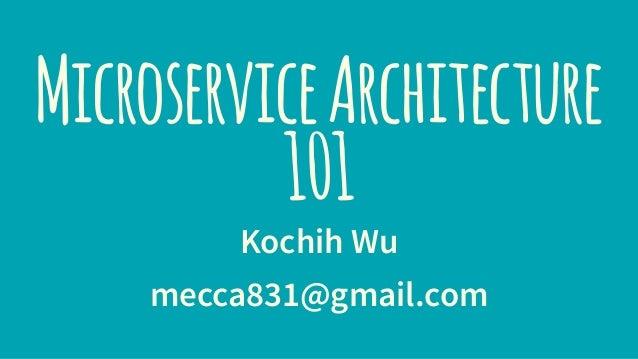 MicroserviceArchitecture 101 Kochih Wu mecca831@gmail.com