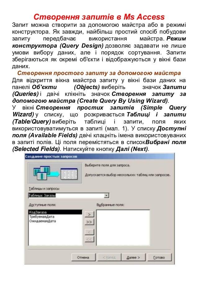 Створення запитів в Ms Access Запит можна створити за допомогою майстра або в режимі конструктора. Як завжди, найбільш про...