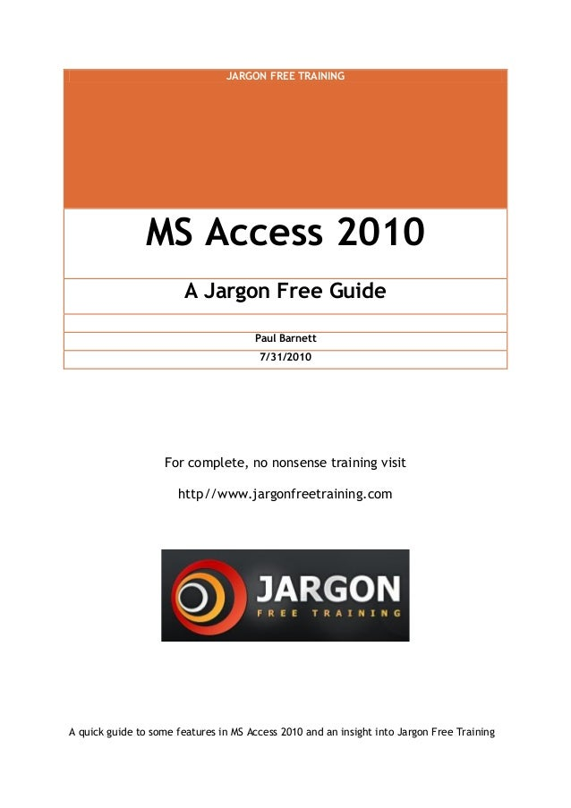 JARGON FREE TRAINING MS Access 2010 A Jargon Free Guide Paul Barnett 7/31/2010 For complete, no nonsense training visit ht...