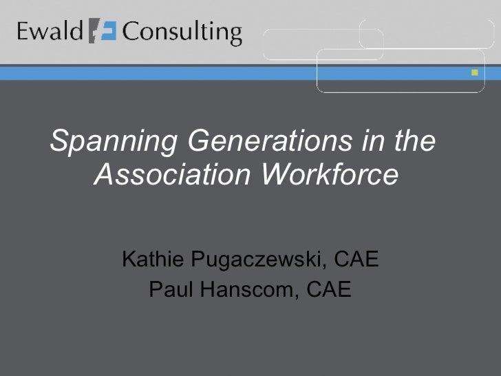 Spanning Generations in the  Association Workforce Kathie Pugaczewski, CAE Paul Hanscom, CAE