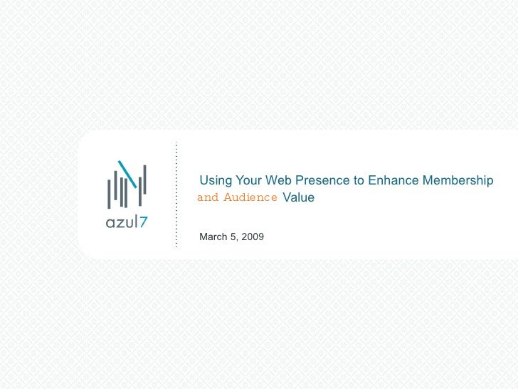 Using Your Web Presence to Enhance Membership    Value March 5, 2009 and Audience