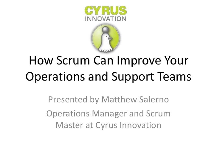 How Scrum Can Improve YourOperations and Support Teams   Presented by Matthew Salerno   Operations Manager and Scrum     M...