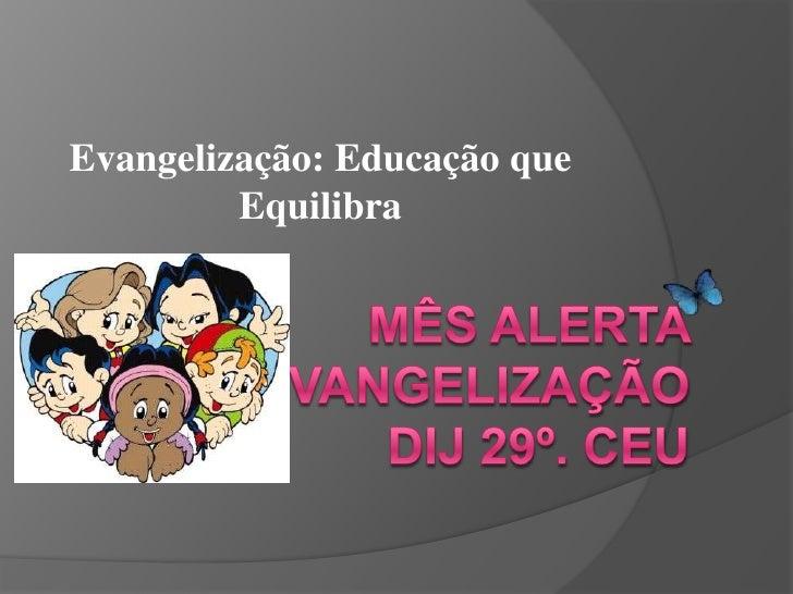 Evangelização: Educação que Equilibra<br />Mês Alerta EvangelizaçãoDij 29º. CEU<br />