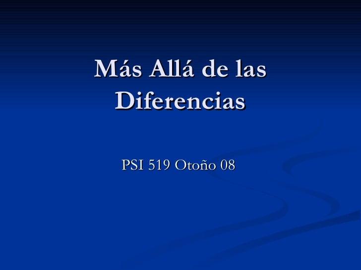 Más Allá de las  Diferencias    PSI 519 Otoño 08