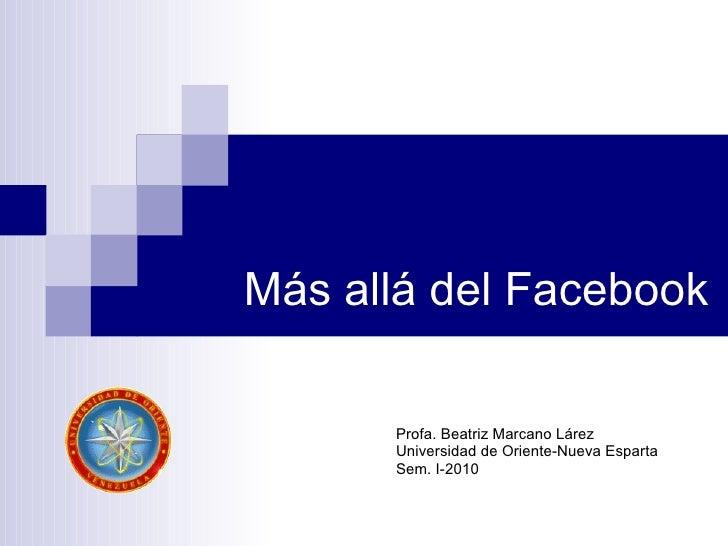 Más allá del Facebook Profa. Beatriz Marcano Lárez Universidad de Oriente-Nueva Esparta Sem. I-2010