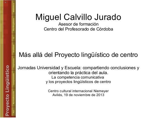 Miguel Calvillo Jurado Asesor de formación Centro del Profesorado de Córdoba  Más allá del Proyecto lingüístico de centro ...