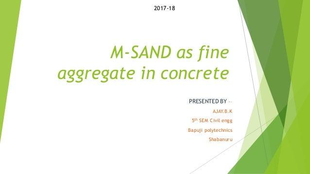 M-SAND as fine aggregate in concrete PRESENTED BY -– AJAY.B.K 5th SEM Civil engg Bapuji polytechnics Shabanuru 2017-18