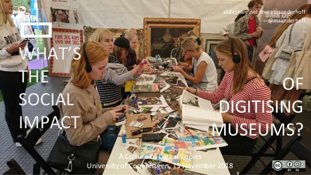 slideshare.net/meretesanderhoff @msanderhoff WHAT'S THE SOCIAL IMPACT OF DIGITISING MUSEUMS? A Culture of Digital Copies U...