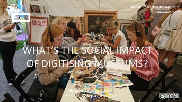 WHAT'S THE SOCIAL IMPACT OF DIGITISING MUSEUMS? Museoalan Teemapäivät Helsinki, 17 September 2018 slideshare.net/meretesan...